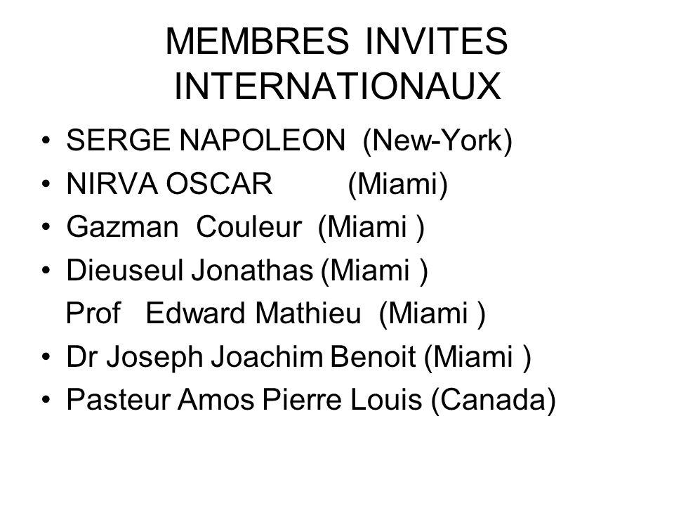 MEMBRES INVITES INTERNATIONAUX SERGE NAPOLEON (New-York) NIRVA OSCAR (Miami) Gazman Couleur (Miami ) Dieuseul Jonathas (Miami ) Prof Edward Mathieu (Miami ) Dr Joseph Joachim Benoit (Miami ) Pasteur Amos Pierre Louis (Canada)