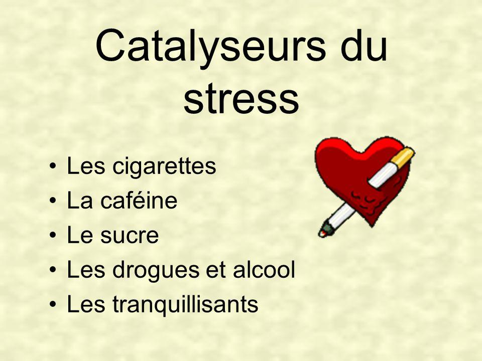 Catalyseurs du stress Les cigarettes La caféine Le sucre Les drogues et alcool Les tranquillisants