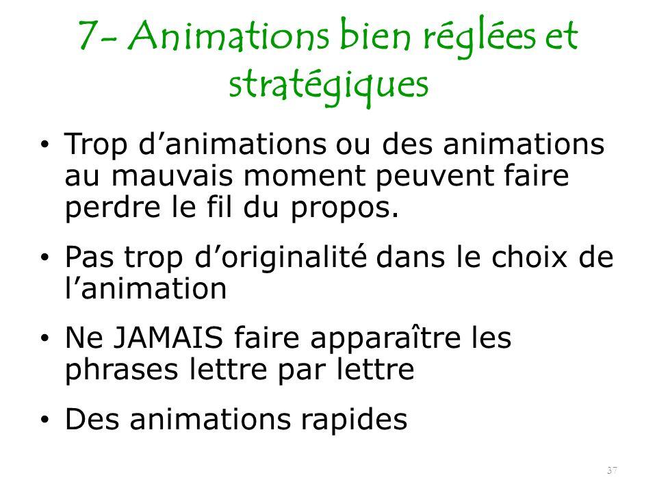 7- Animations bien réglées et stratégiques Trop danimations ou des animations au mauvais moment peuvent faire perdre le fil du propos. Pas trop dorigi