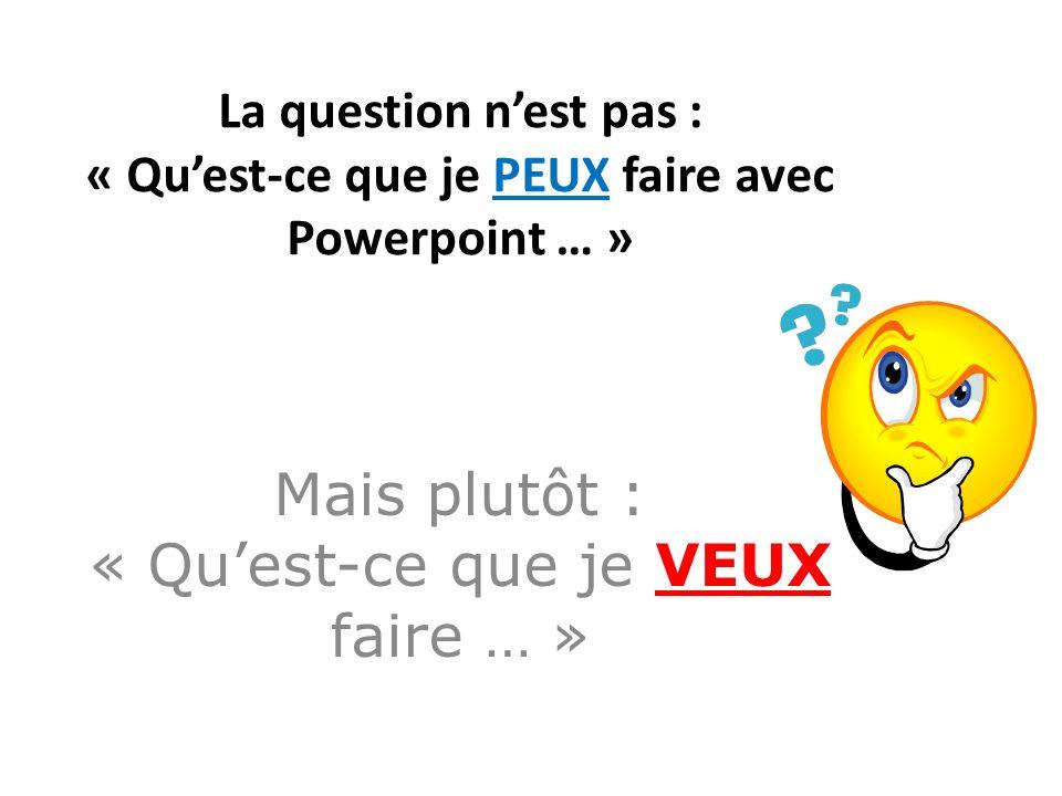 La question nest pas : « Quest-ce que je PEUX faire avec Powerpoint … » Mais plutôt : « Quest-ce que je VEUX faire … »