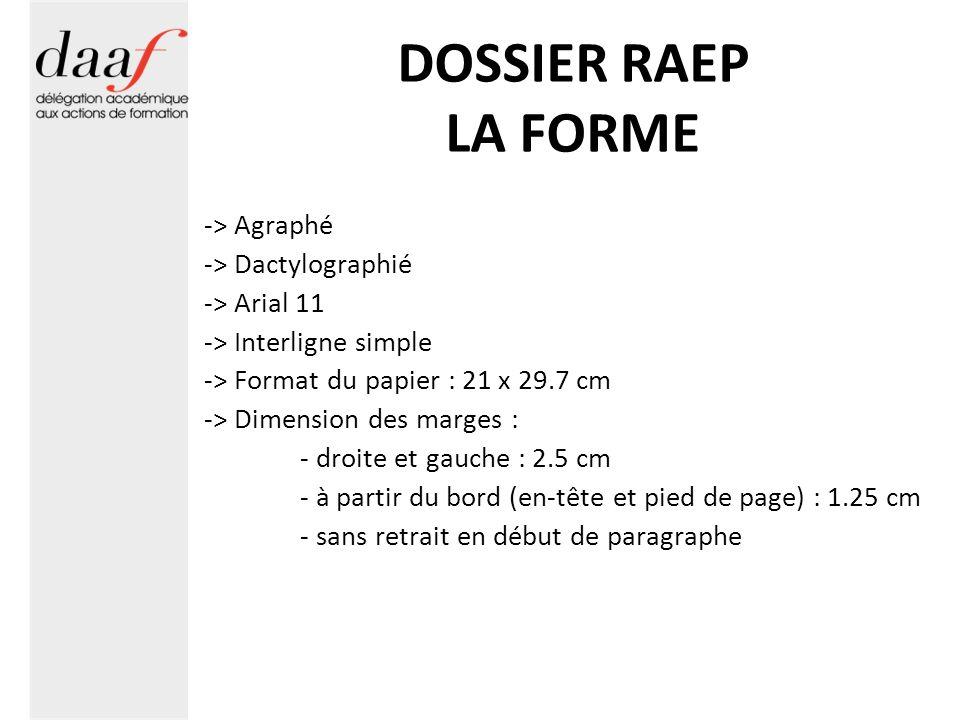 DOSSIER RAEP LA FORME -> Agraphé -> Dactylographié -> Arial 11 -> Interligne simple -> Format du papier : 21 x 29.7 cm -> Dimension des marges : - droite et gauche : 2.5 cm - à partir du bord (en-tête et pied de page) : 1.25 cm - sans retrait en début de paragraphe