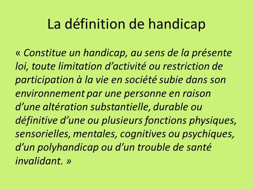La définition de handicap « Constitue un handicap, au sens de la présente loi, toute limitation dactivité ou restriction de participation à la vie en