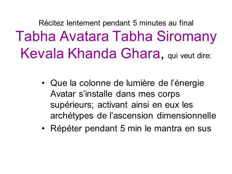 Récitez lentement pendant 5 minutes au final Tabha Avatara Tabha Siromany Kevala Khanda Ghara, qui veut dire: Que la colonne de lumière de lénergie Av