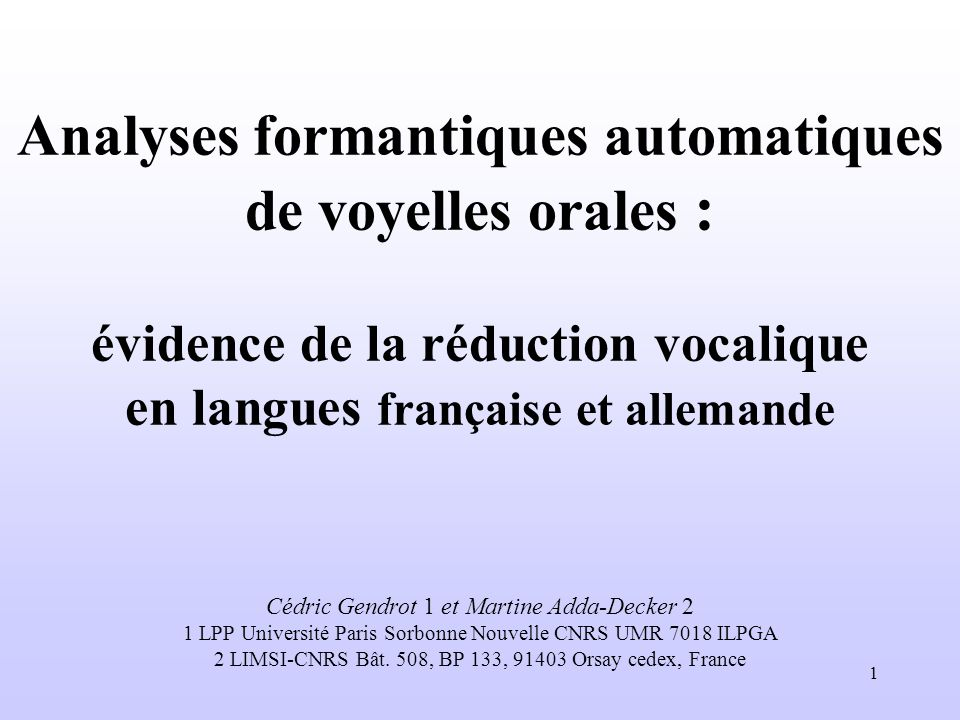 1 Analyses formantiques automatiques de voyelles orales : évidence de la réduction vocalique en langues française et allemande Cédric Gendrot 1 et Mar