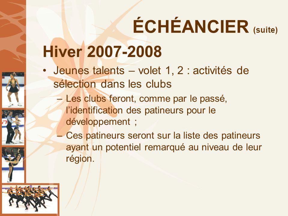 ÉCHÉANCIER (suite) Hiver 2007-2008 Jeunes talents – volet 1, 2 : activités de sélection dans les clubs –Les clubs feront, comme par le passé, lidentification des patineurs pour le développement ; –Ces patineurs seront sur la liste des patineurs ayant un potentiel remarqué au niveau de leur région.