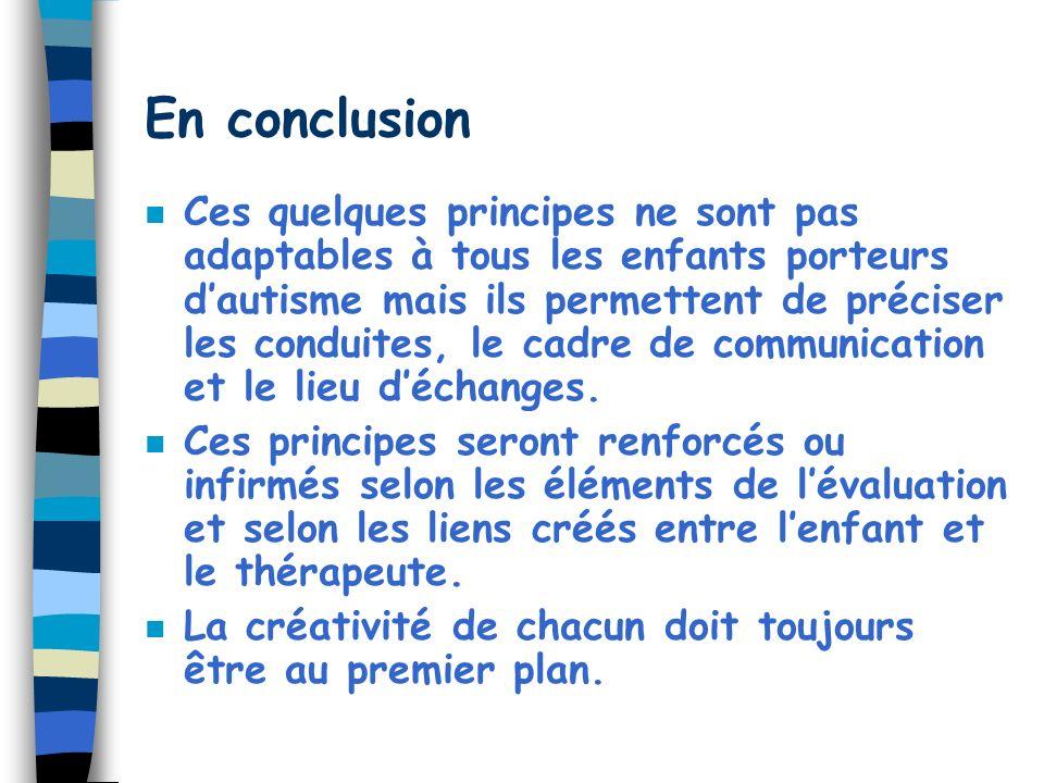 En conclusion n Ces quelques principes ne sont pas adaptables à tous les enfants porteurs dautisme mais ils permettent de préciser les conduites, le cadre de communication et le lieu déchanges.