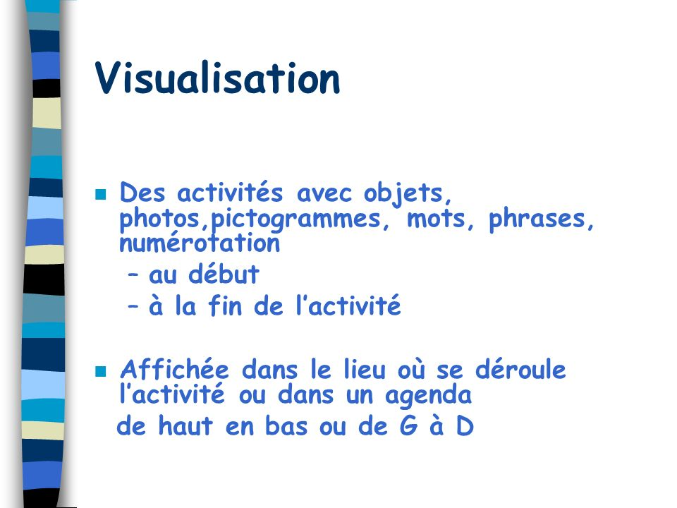 Visualisation n Des activités avec objets, photos,pictogrammes, mots, phrases, numérotation –au début –à la fin de lactivité n Affichée dans le lieu où se déroule lactivité ou dans un agenda de haut en bas ou de G à D