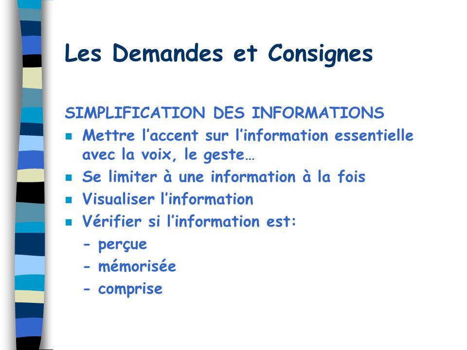 Les Demandes et Consignes SIMPLIFICATION DES INFORMATIONS n Mettre laccent sur linformation essentielle avec la voix, le geste… n Se limiter à une information à la fois n Visualiser linformation n Vérifier si linformation est: - perçue - mémorisée - comprise