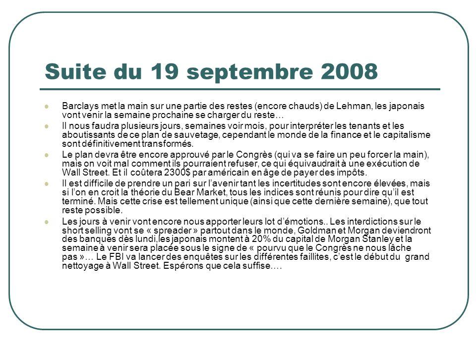 Suite du 19 septembre 2008 Barclays met la main sur une partie des restes (encore chauds) de Lehman, les japonais vont venir la semaine prochaine se charger du reste… Il nous faudra plusieurs jours, semaines voir mois, pour interpréter les tenants et les aboutissants de ce plan de sauvetage, cependant le monde de la finance et le capitalisme sont définitivement transformés.