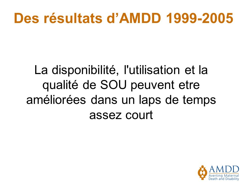 Des résultats dAMDD 1999-2005 La disponibilité, l utilisation et la qualité de SOU peuvent etre améliorées dans un laps de temps assez court