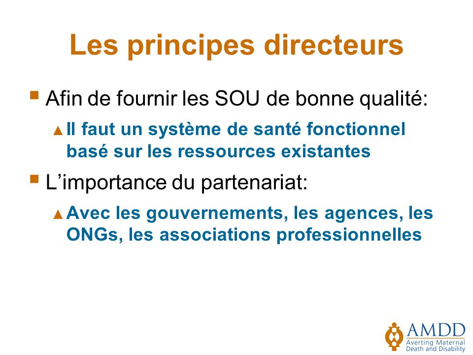 Les principes directeurs Afin de fournir les SOU de bonne qualité: Il faut un système de santé fonctionnel basé sur les ressources existantes Limportance du partenariat: Avec les gouvernements, les agences, les ONGs, les associations professionnelles