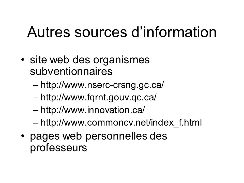 Autres sources dinformation site web des organismes subventionnaires –http://www.nserc-crsng.gc.ca/ –http://www.fqrnt.gouv.qc.ca/ –http://www.innovation.ca/ –http://www.commoncv.net/index_f.html pages web personnelles des professeurs