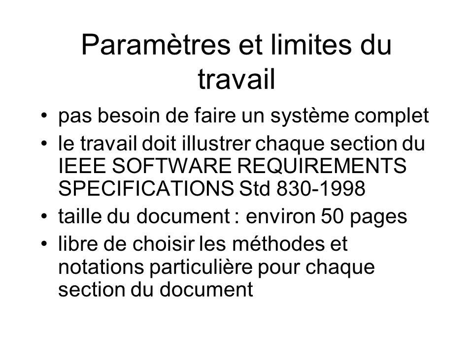 Paramètres et limites du travail pas besoin de faire un système complet le travail doit illustrer chaque section du IEEE SOFTWARE REQUIREMENTS SPECIFICATIONS Std 830-1998 taille du document : environ 50 pages libre de choisir les méthodes et notations particulière pour chaque section du document