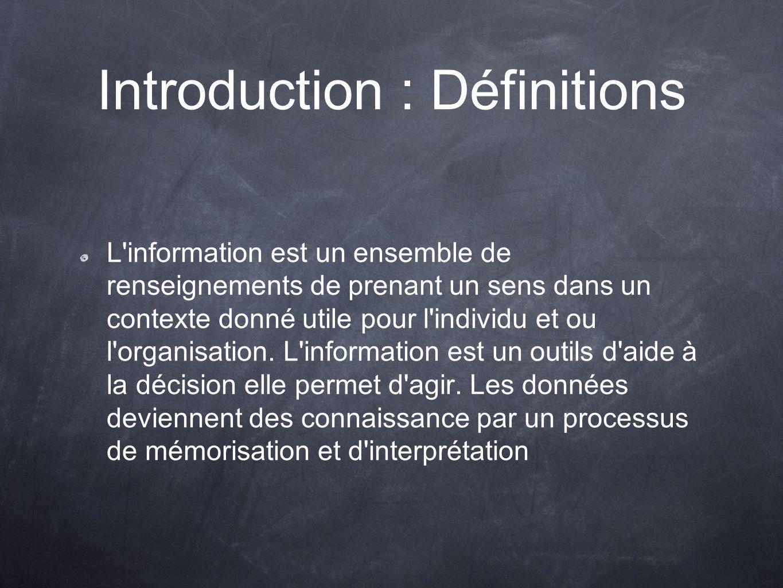 Introduction : Définitions L information est un ensemble de renseignements de prenant un sens dans un contexte donné utile pour l individu et ou l organisation.