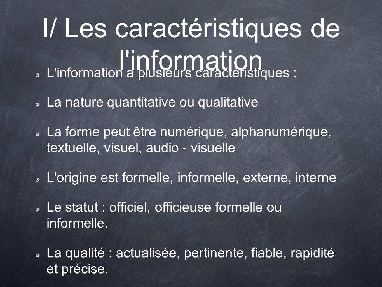 I/ Les caractéristiques de l information L information a plusieurs caractéristiques : La nature quantitative ou qualitative La forme peut être numérique, alphanumérique, textuelle, visuel, audio - visuelle L origine est formelle, informelle, externe, interne Le statut : officiel, officieuse formelle ou informelle.