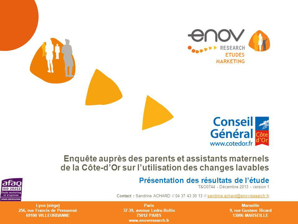 Enov Research ETUDES MARKETING Lyon (siège) 256, rue Francis de Pressensé 69100 VILLEURBANNE Paris 37-39, avenue Ledru-Rollin 75012 PARIS www.enovresearch.fr Marseille 9, rue Gustave Ricard 13006 MARSEILLE Enquête auprès des parents et assistants maternels de la Côte-dOr sur lutilisation des changes lavables Présentation des résultats de létude T&O0744 - Décembre 2013 - version 1 Contact : Sandrine ACHARD // 04 37 43 30 13 // sandrine.achard@enovresearch.fr