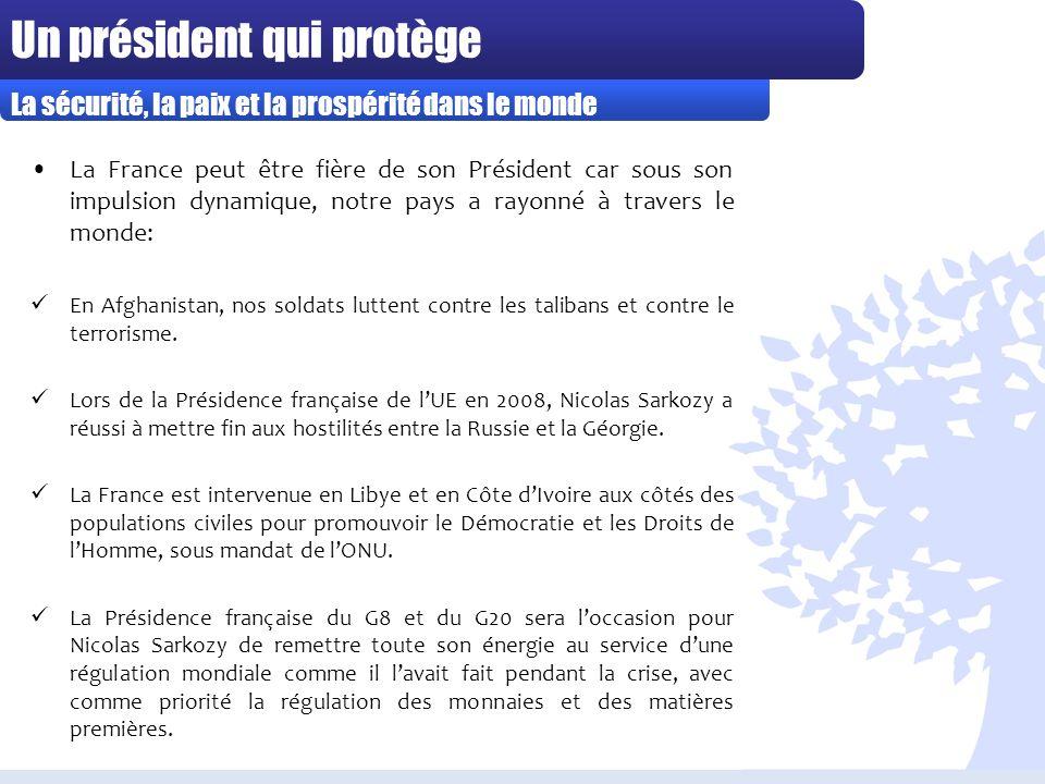 Un président qui protège La France peut être fière de son Président car sous son impulsion dynamique, notre pays a rayonné à travers le monde: En Afghanistan, nos soldats luttent contre les talibans et contre le terrorisme.