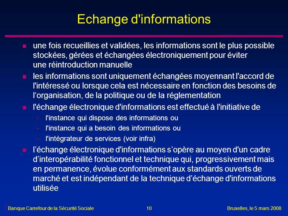 Banque Carrefour de la Sécurité SocialeBruxelles, le 5 mars 2008 10 Echange d'informations n une fois recueillies et validées, les informations sont l