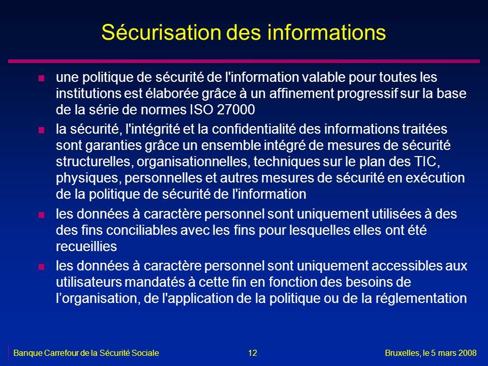 Banque Carrefour de la Sécurité SocialeBruxelles, le 5 mars 2008 12 Sécurisation des informations n une politique de sécurité de l'information valable