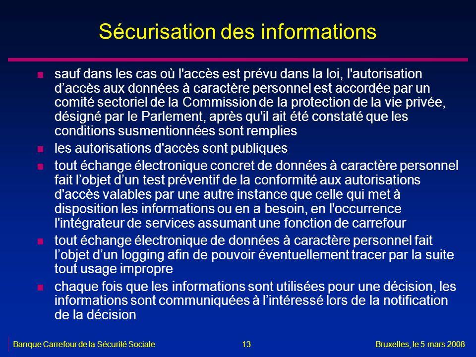 Banque Carrefour de la Sécurité SocialeBruxelles, le 5 mars 2008 13 Sécurisation des informations n sauf dans les cas où l'accès est prévu dans la loi