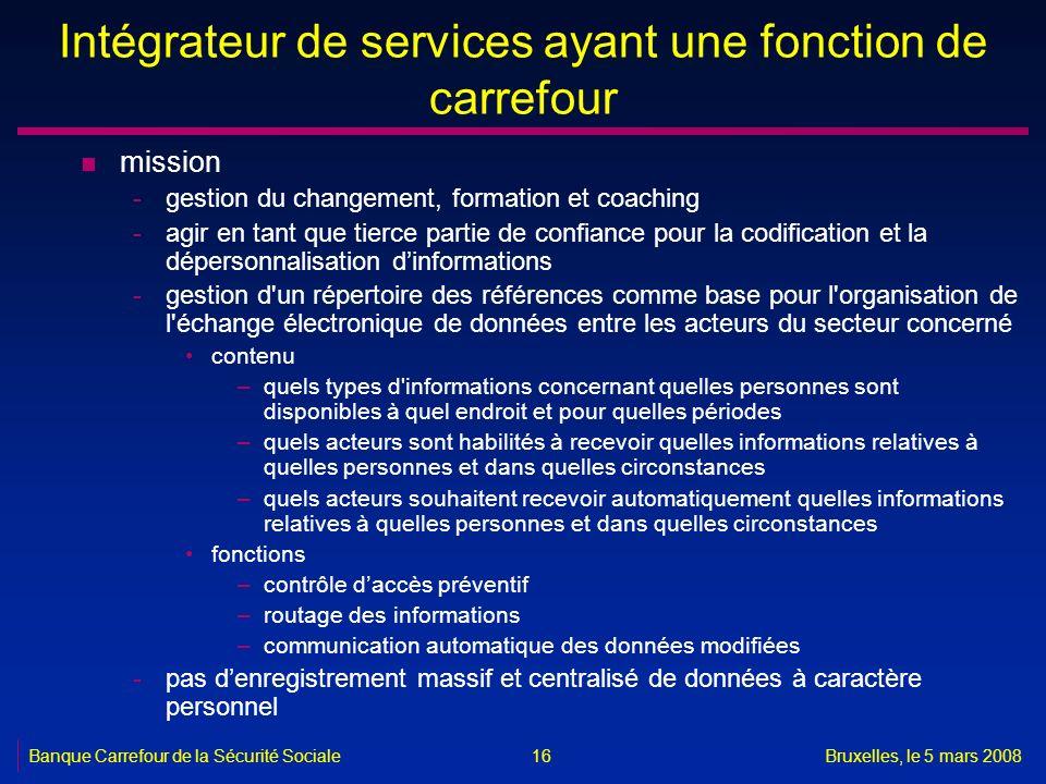 Banque Carrefour de la Sécurité SocialeBruxelles, le 5 mars 2008 16 Intégrateur de services ayant une fonction de carrefour n mission -gestion du chan
