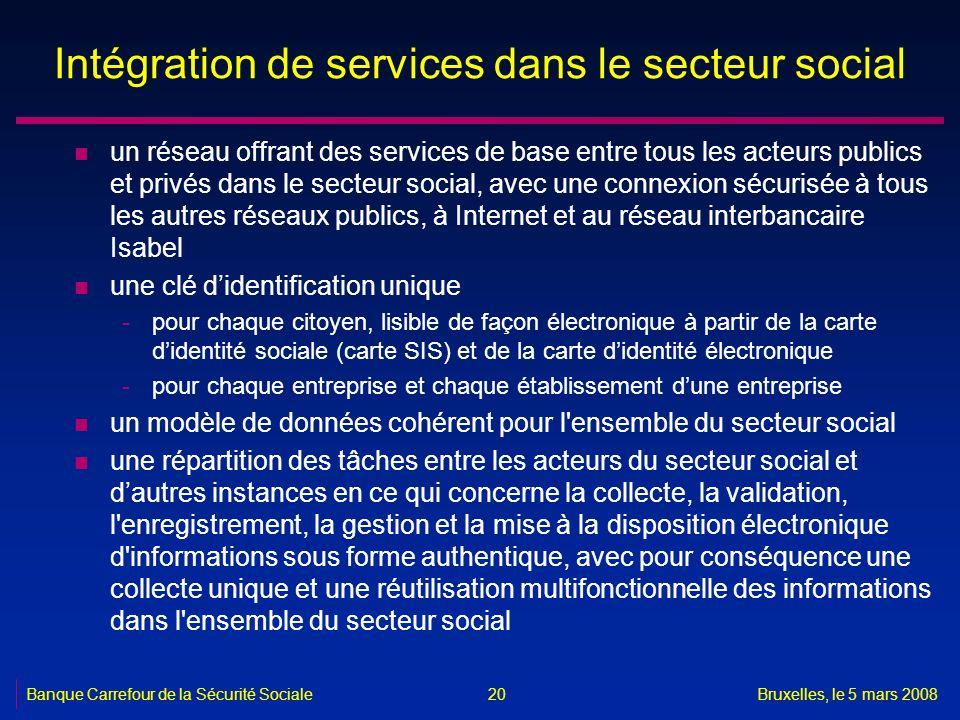 Banque Carrefour de la Sécurité SocialeBruxelles, le 5 mars 2008 20 Intégration de services dans le secteur social n un réseau offrant des services de