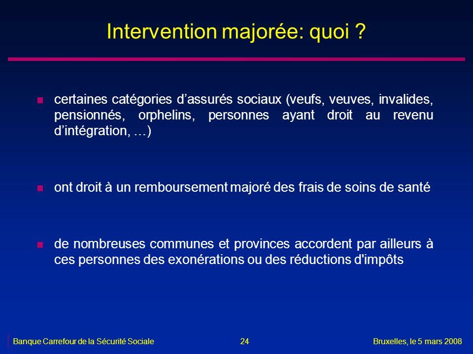 Banque Carrefour de la Sécurité SocialeBruxelles, le 5 mars 2008 24 Intervention majorée: quoi ? n certaines catégories dassurés sociaux (veufs, veuve