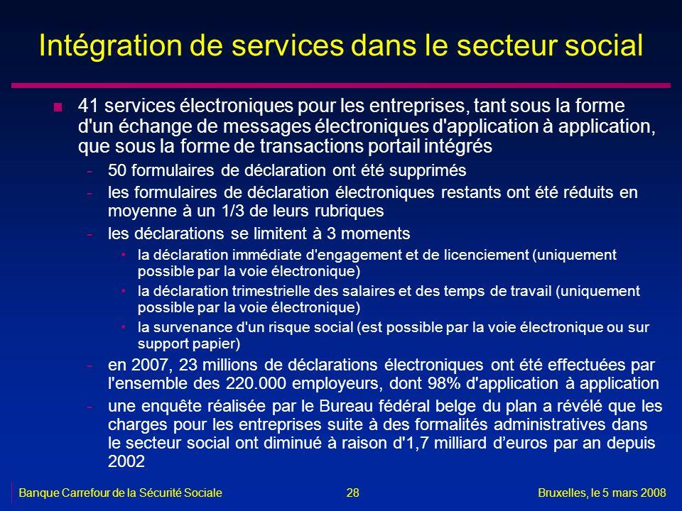 Banque Carrefour de la Sécurité SocialeBruxelles, le 5 mars 2008 28 Intégration de services dans le secteur social n 41 services électroniques pour le