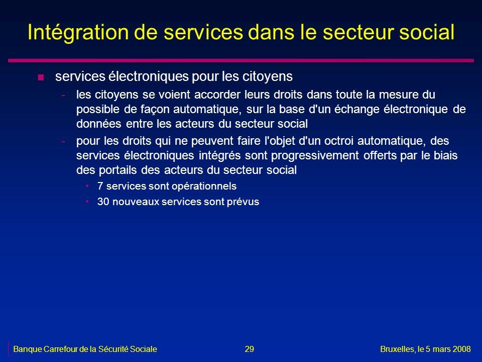 Banque Carrefour de la Sécurité SocialeBruxelles, le 5 mars 2008 29 Intégration de services dans le secteur social n services électroniques pour les c