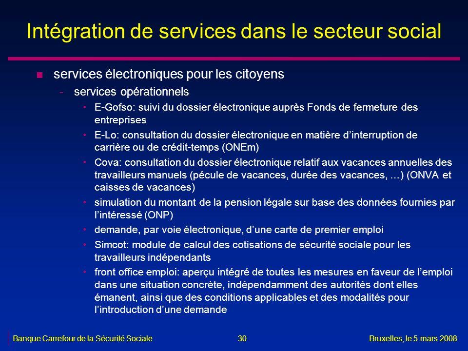 Banque Carrefour de la Sécurité SocialeBruxelles, le 5 mars 2008 30 Intégration de services dans le secteur social n services électroniques pour les c