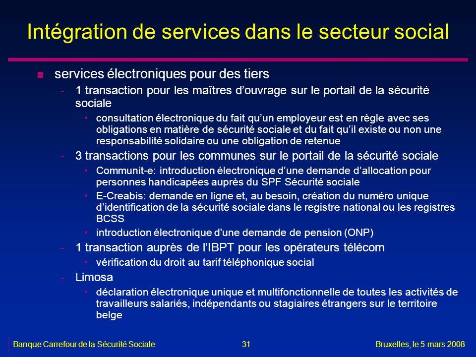 Banque Carrefour de la Sécurité SocialeBruxelles, le 5 mars 2008 31 Intégration de services dans le secteur social n services électroniques pour des t