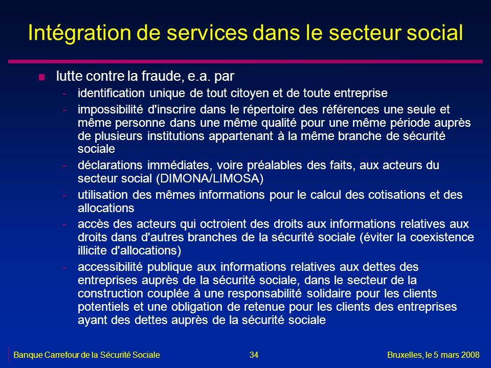 Banque Carrefour de la Sécurité SocialeBruxelles, le 5 mars 2008 34 Intégration de services dans le secteur social n lutte contre la fraude, e.a. par