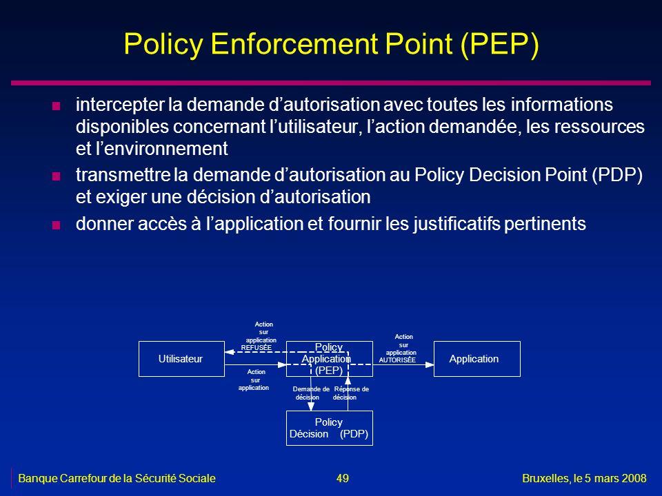 Banque Carrefour de la Sécurité SocialeBruxelles, le 5 mars 2008 49 Policy Enforcement Point (PEP) n intercepter la demande dautorisation avec toutes