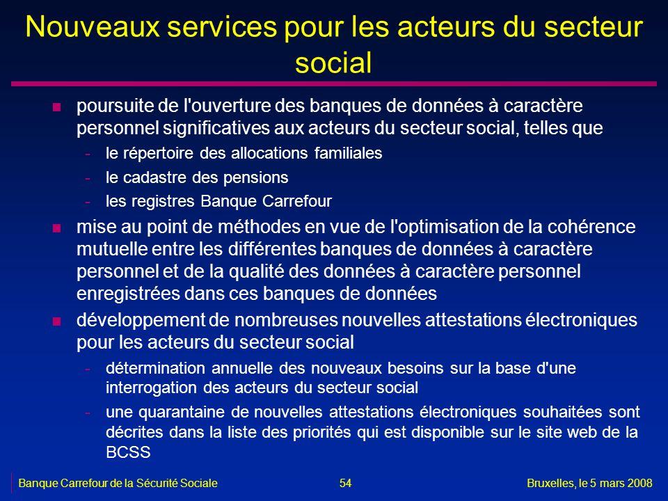 Banque Carrefour de la Sécurité SocialeBruxelles, le 5 mars 2008 54 Nouveaux services pour les acteurs du secteur social n poursuite de l'ouverture de