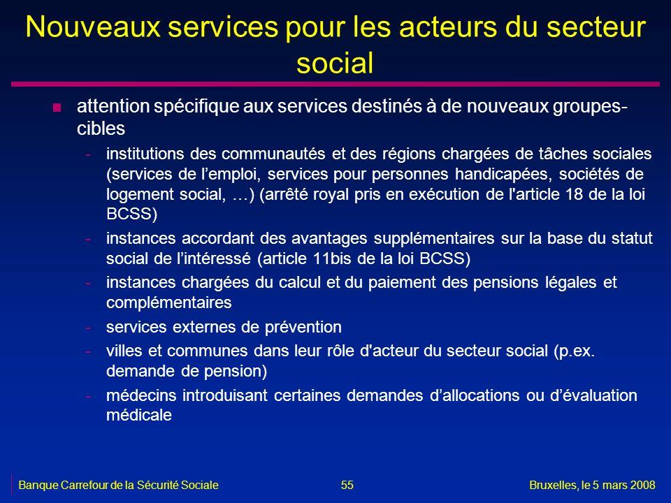 Banque Carrefour de la Sécurité SocialeBruxelles, le 5 mars 2008 55 Nouveaux services pour les acteurs du secteur social n attention spécifique aux se