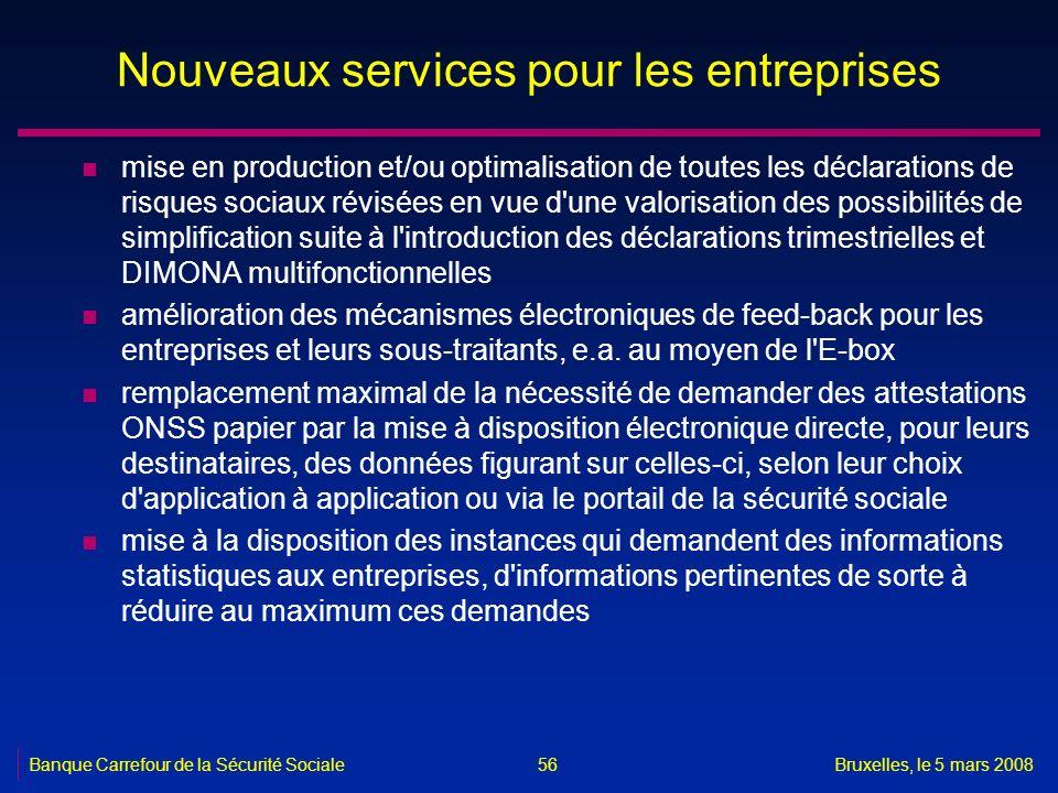 Banque Carrefour de la Sécurité SocialeBruxelles, le 5 mars 2008 56 Nouveaux services pour les entreprises n mise en production et/ou optimalisation d