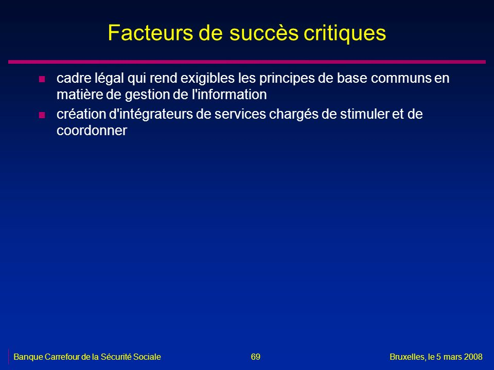Banque Carrefour de la Sécurité SocialeBruxelles, le 5 mars 2008 69 Facteurs de succès critiques n cadre légal qui rend exigibles les principes de bas