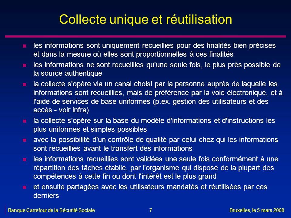 Banque Carrefour de la Sécurité SocialeBruxelles, le 5 mars 2008 7 Collecte unique et réutilisation n les informations sont uniquement recueillies pou