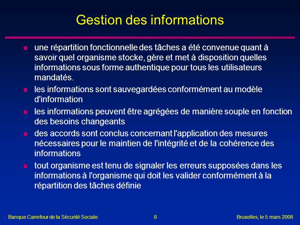 Banque Carrefour de la Sécurité SocialeBruxelles, le 5 mars 2008 8 Gestion des informations n une répartition fonctionnelle des tâches a été convenue