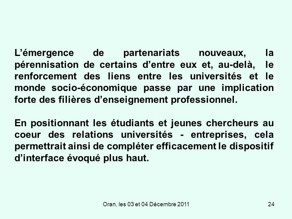 Oran, les 03 et 04 Décembre 201124 Lémergence de partenariats nouveaux, la pérennisation de certains dentre eux et, au-delà, le renforcement des liens entre les universités et le monde socio-économique passe par une implication forte des filières denseignement professionnel.