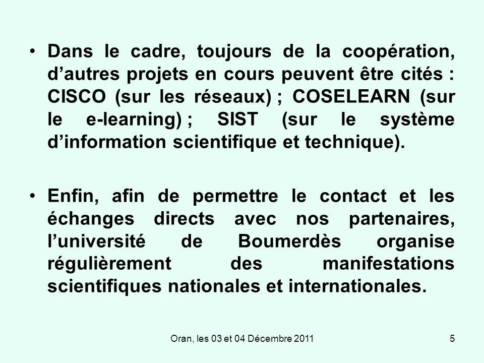 Oran, les 03 et 04 Décembre 20115 Dans le cadre, toujours de la coopération, dautres projets en cours peuvent être cités : CISCO (sur les réseaux) ; COSELEARN (sur le e-learning) ; SIST (sur le système dinformation scientifique et technique).