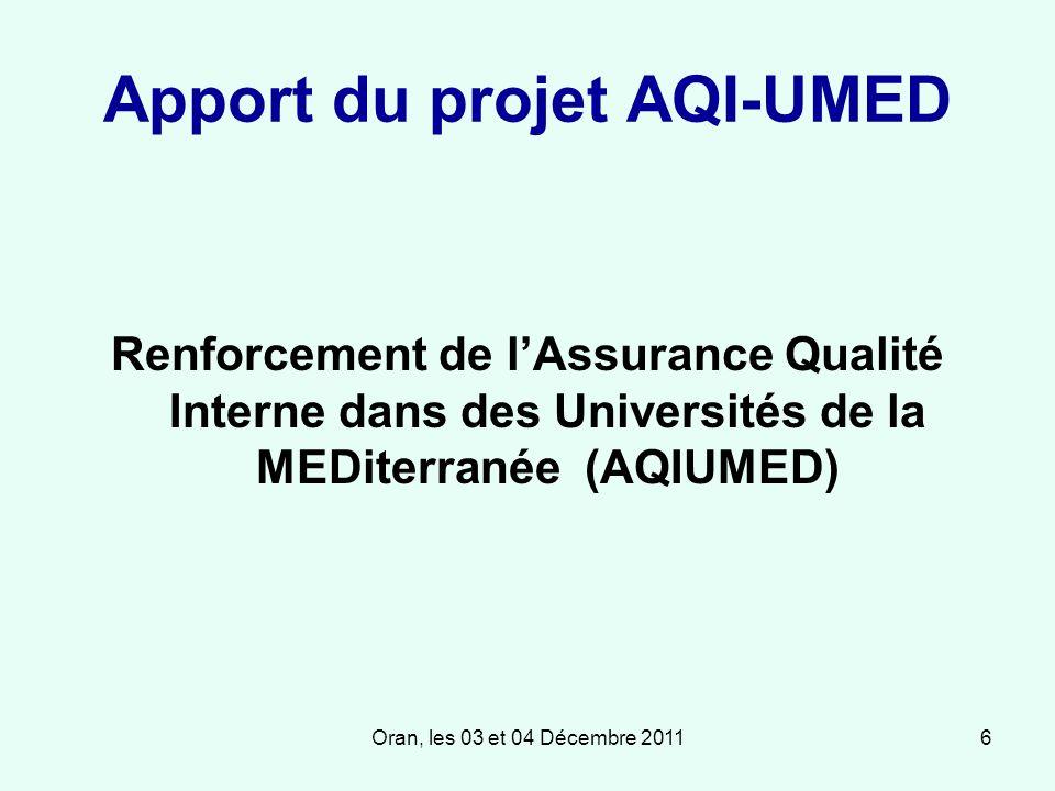 Oran, les 03 et 04 Décembre 20116 Apport du projet AQI-UMED Renforcement de lAssurance Qualité Interne dans des Universités de la MEDiterranée (AQIUMED)