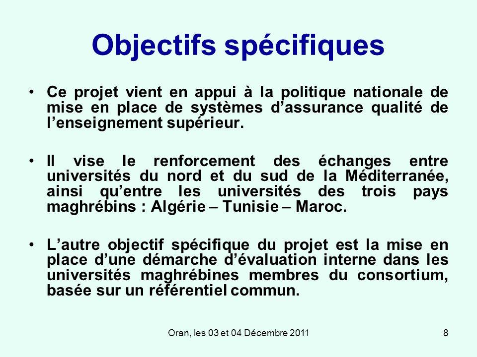 Oran, les 03 et 04 Décembre 20118 Objectifs spécifiques Ce projet vient en appui à la politique nationale de mise en place de systèmes dassurance qualité de lenseignement supérieur.