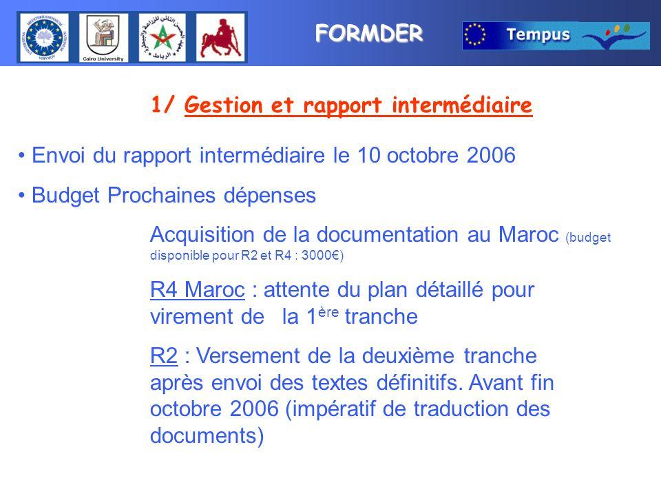 FORMDER 1/ Gestion et rapport intermédiaire Envoi du rapport intermédiaire le 10 octobre 2006 Budget Prochaines dépenses Acquisition de la documentation au Maroc (budget disponible pour R2 et R4 : 3000) R4 Maroc : attente du plan détaillé pour virement de la 1 ère tranche R2 : Versement de la deuxième tranche après envoi des textes définitifs.