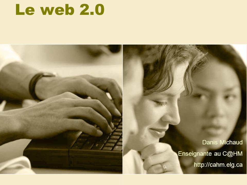 Le web 2.0 Danis Michaud Enseignante au C@HM http://cahm.elg.ca