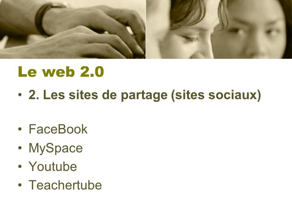Le web 2.0 2. Les sites de partage (sites sociaux) FaceBook MySpace Youtube Teachertube