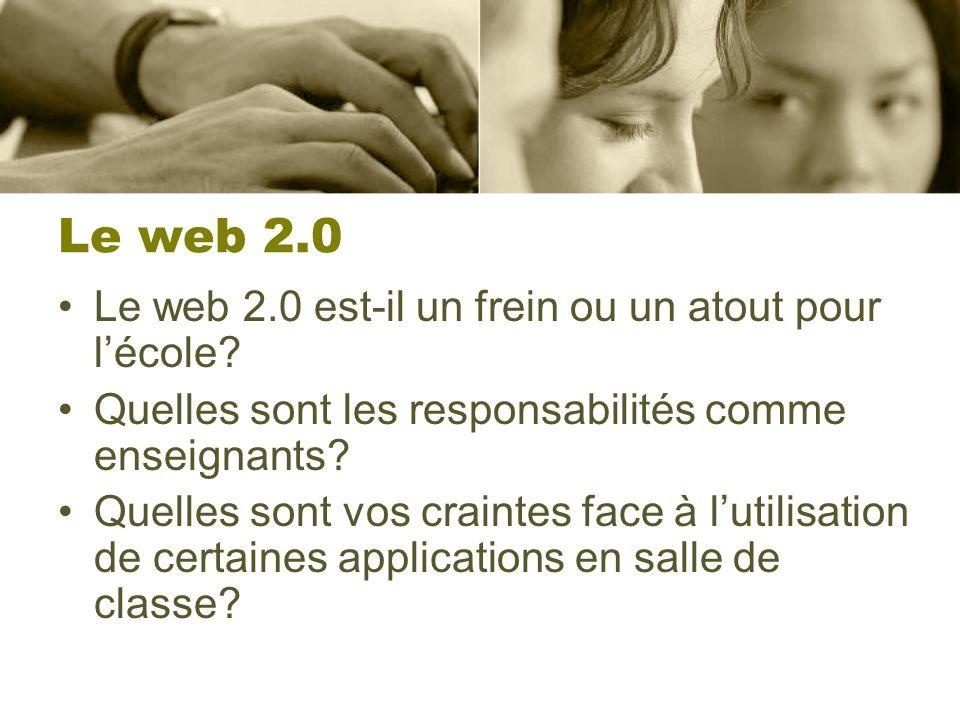 Le web 2.0 Le web 2.0 est-il un frein ou un atout pour lécole? Quelles sont les responsabilités comme enseignants? Quelles sont vos craintes face à lu
