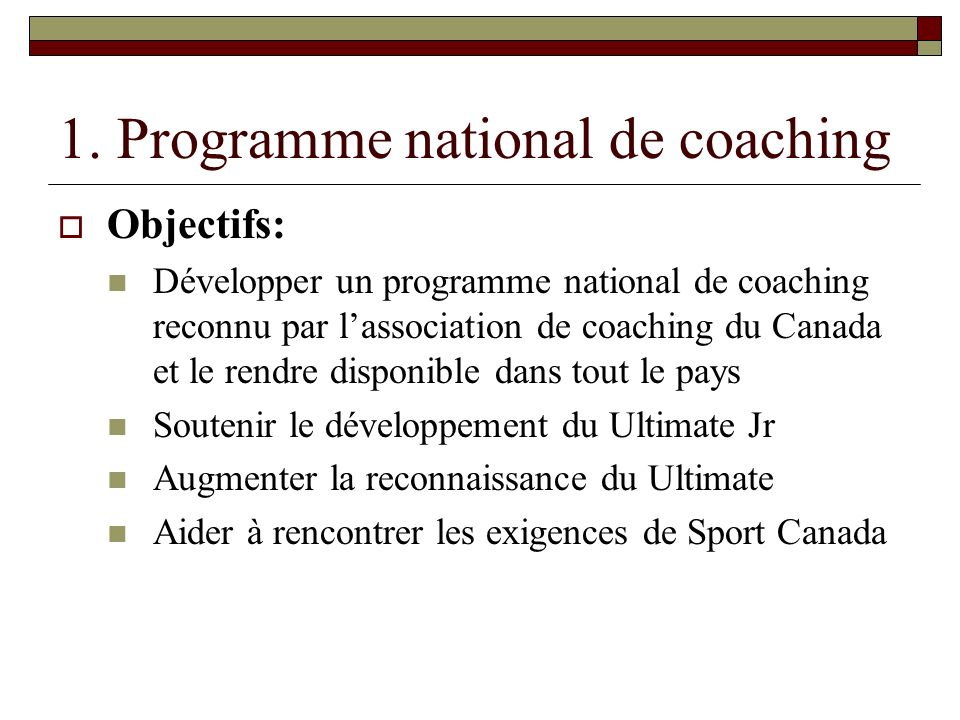 1. Programme national de coaching Objectifs: Développer un programme national de coaching reconnu par lassociation de coaching du Canada et le rendre