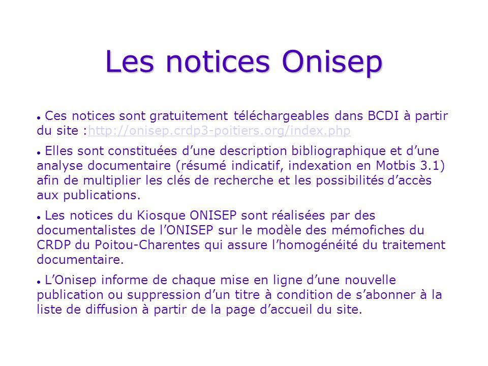 Les notices Onisep Ces notices sont gratuitement téléchargeables dans BCDI à partir du site :http://onisep.crdp3-poitiers.org/index.phphttp://onisep.crdp3-poitiers.org/index.php Elles sont constituées dune description bibliographique et dune analyse documentaire (résumé indicatif, indexation en Motbis 3.1) afin de multiplier les clés de recherche et les possibilités daccès aux publications.