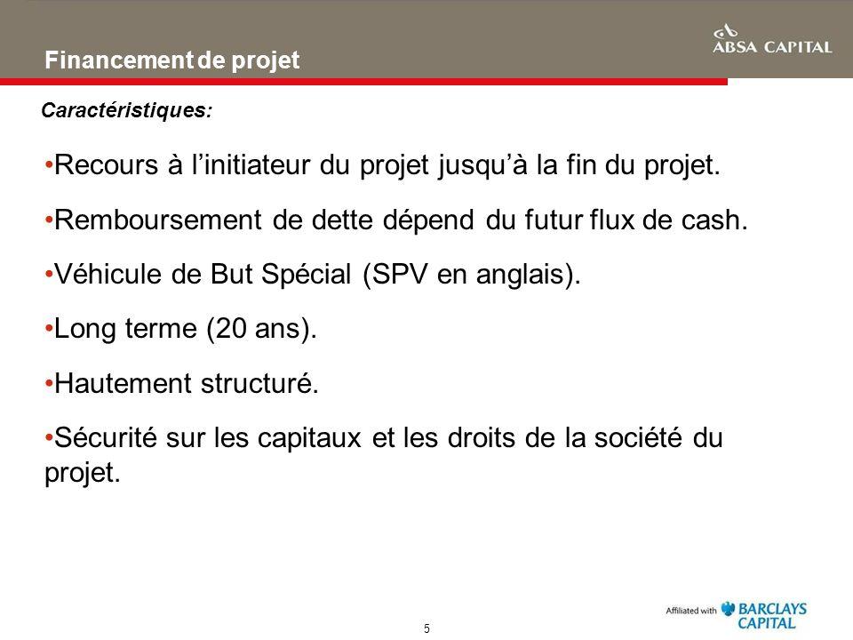 5 Financement de projet Recours à linitiateur du projet jusquà la fin du projet. Remboursement de dette dépend du futur flux de cash. Véhicule de But